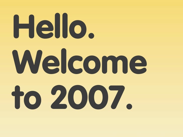 Hello. Welcome to 2007.