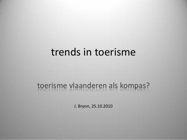 trends in toerisme toerisme vlaanderen als kompas? J. Bryon, 25.10.2010