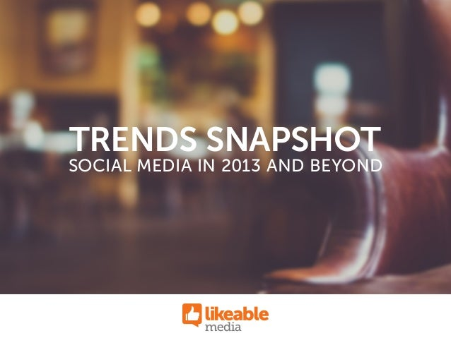 SOCIAL MEDIA IN 2013 AND BEYOND TRENDS SNAPSHOT