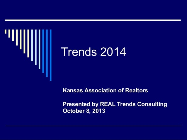 Trends 2014 Kansas Association of Realtors Presented by REAL Trends Consulting October 8, 2013