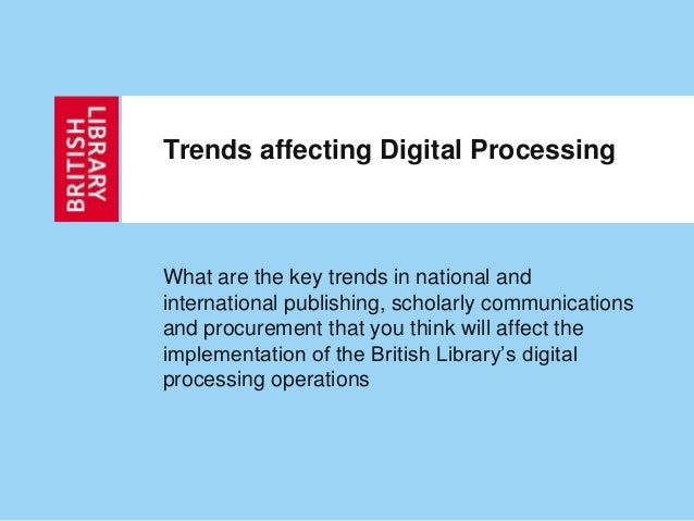 Trends affecting Digital Processing What are the key trends in national and international publishing, scholarly communicat...