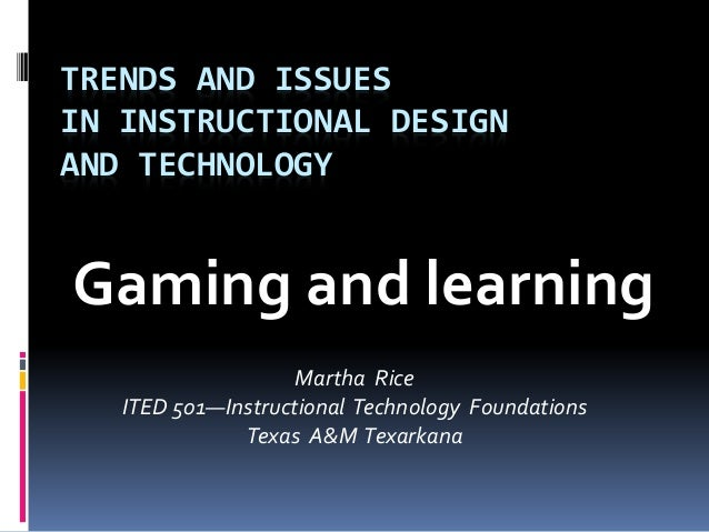 TRENDS AND ISSUES IN INSTRUCTIONAL DESIGN AND TECHNOLOGY Gaming and learning Martha Rice ITED 501—Instructional Technology...