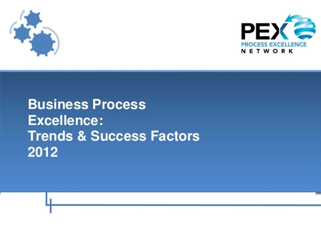 Business Process   Excellence:   Trends & Success Factors   2012Page | 1   Process Excellence Week - Where the Process Exc...