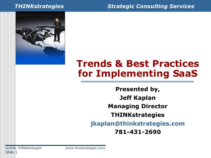 Trends & Best Practices for Implementing SaaS Presented by, Jeff Kaplan Managing Director THINKstrategies [email_address] ...