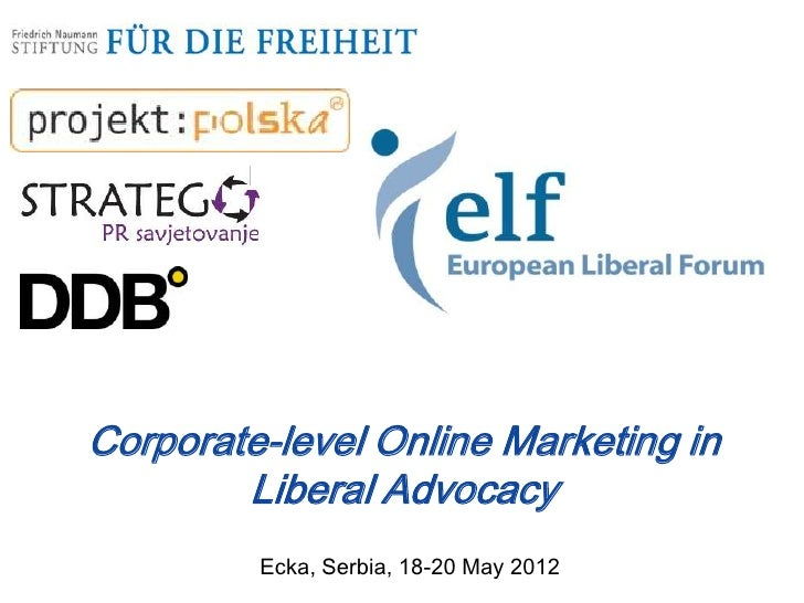 Corporate-level Online Marketing in        Liberal Advocacy         Ecka, Serbia, 18-20 May 2012