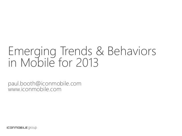 Emerging Trends & Behaviorsin Mobile for 2013paul.booth@iconmobile.comwww.iconmobile.com