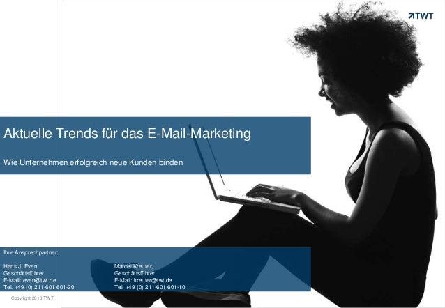Copyright 2013 TWT Aktuelle Trends für das E-Mail-Marketing Wie Unternehmen erfolgreich neue Kunden binden Ihre Ansprechpa...