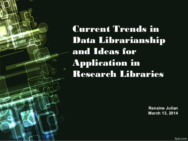 Current Trends in Data Librarianship and Ideas for Application in Research Libraries Renaine Julian March 13, 2014
