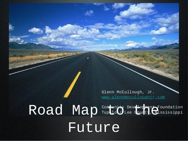 Road Map to theFutureGlenn McCullough, Jr.www.glennmcculloughjr.comCommunity Development FoundationTupelo / Lee County, Mi...
