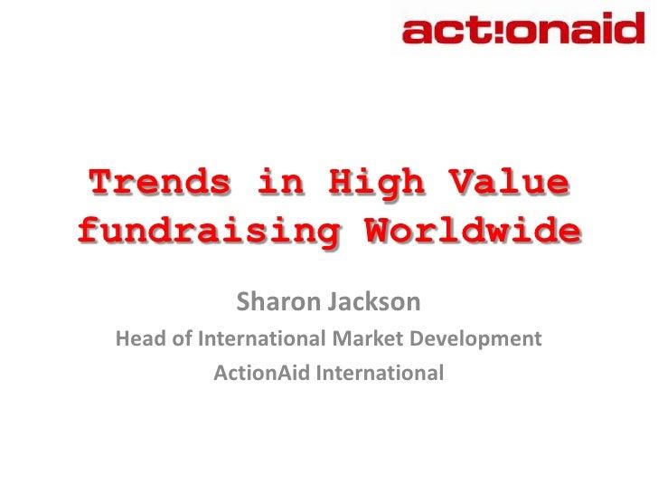 Trends in High Value fundraising Worldwide<br />Sharon Jackson<br />Head of International Market Development <br />ActionA...