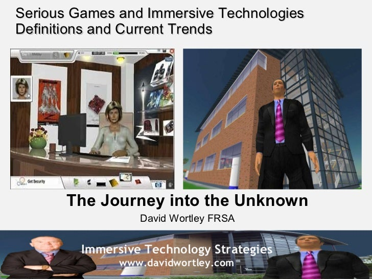 Serious Games and Immersive Technologies Definitions and Current Trends The Journey into the Unknown David Wortley FRSA
