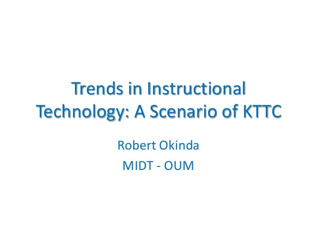 Trends in Instructional Technology: A Scenario of KTTC Robert Okinda MIDT - OUM