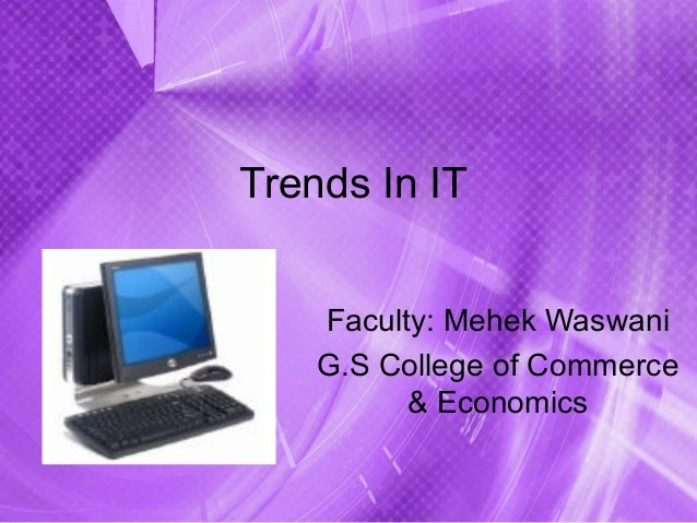 Trends In ITFaculty: Mehek WaswaniG.S College of Commerce& Economics