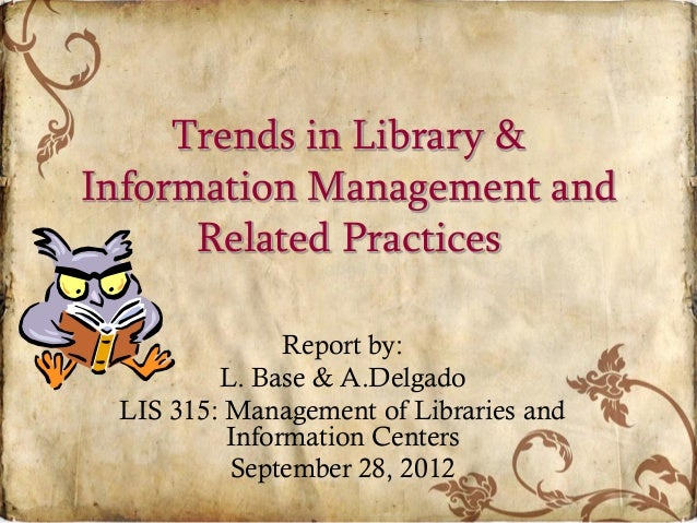 Trends in Library & Information Management and Related Practices Report by: L. Base & A.Delgado LIS 315: Management of Lib...