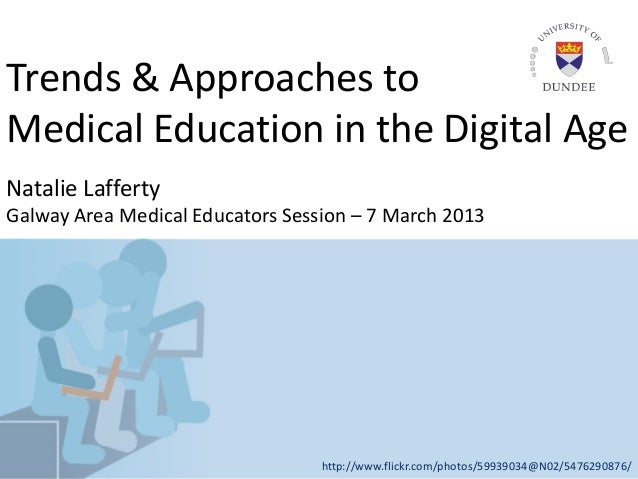 Trends & Approaches toMedical Education in the Digital AgeNatalie LaffertyGalway Area Medical Educators Session – 7 March ...