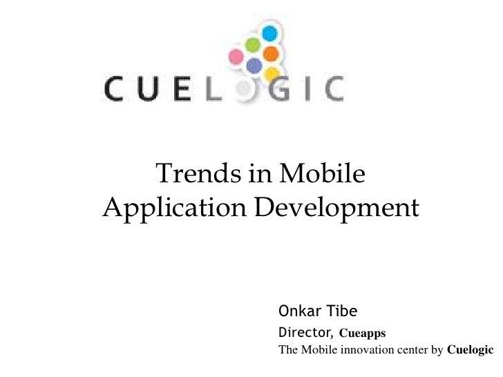 Trends in MobileApplication Development            Onkar Tibe            Director, Cueapps                                ...