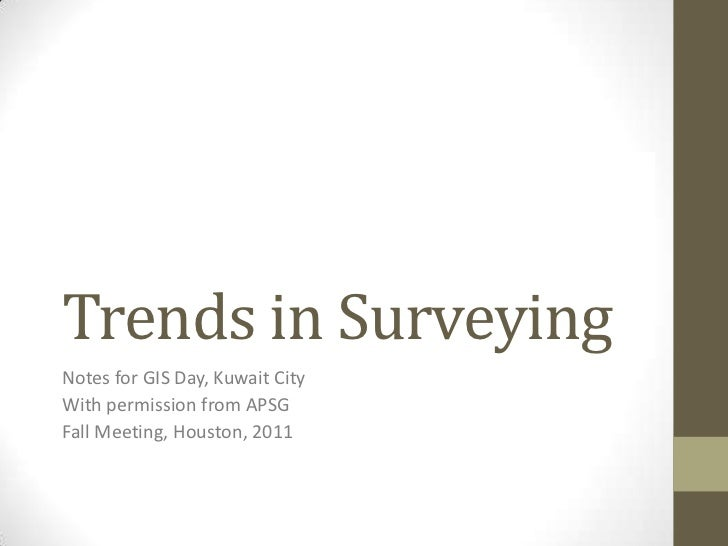 Trends in SurveyingNotes for GIS Day, Kuwait CityWith permission from APSGFall Meeting, Houston, 2011
