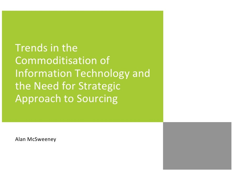 Trends in theCommoditisation ofInformation Technology andthe Need for StrategicApproach to SourcingAlan McSweeney