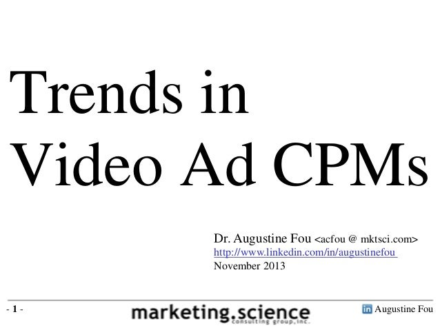 Trends in Video Ad CPMs Dr. Augustine Fou <acfou @ mktsci.com> http://www.linkedin.com/in/augustinefou November 2013  -1- ...