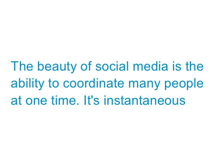 The beauty of social media is theability to coordinate many peopleat one time. Its instantaneous
