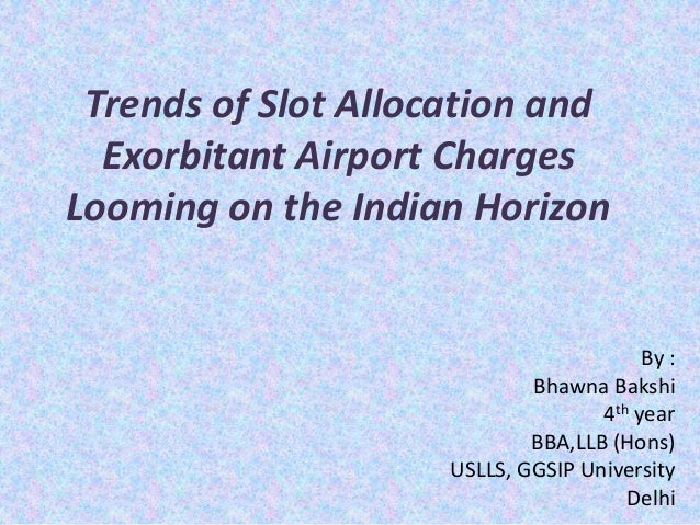 Trends of Slot Allocation and Exorbitant Airport Charges Looming on the Indian Horizon By : Bhawna Bakshi 4th year BBA,LLB...