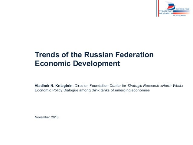 Trends of the Russian Federation Economic Development Vladimir N. Kniaginin, Director, Foundation Center for Strategic Res...
