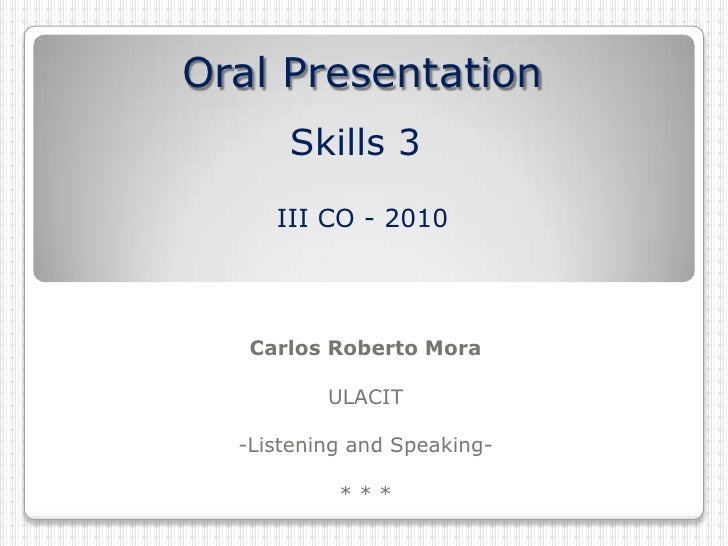 Oral PresentationSkills 3III CO - 2010<br />Carlos Roberto Mora<br />ULACIT<br />-Listening and Speaking-<br />* * * <br />