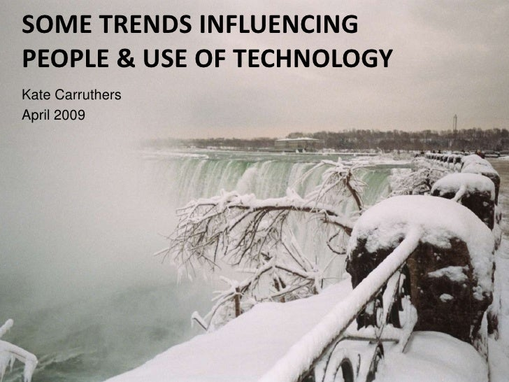 SOME TRENDS INFLUENCING PEOPLE & USE OF TECHNOLOGY Kate Carruthers April 2009