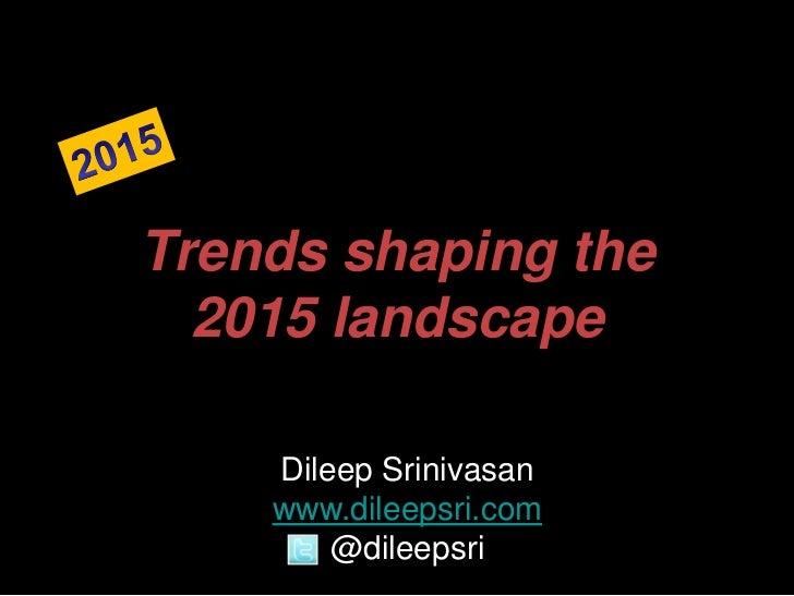 Trends shaping the  2015 landscape    Dileep Srinivasan    www.dileepsri.com        @dileepsri