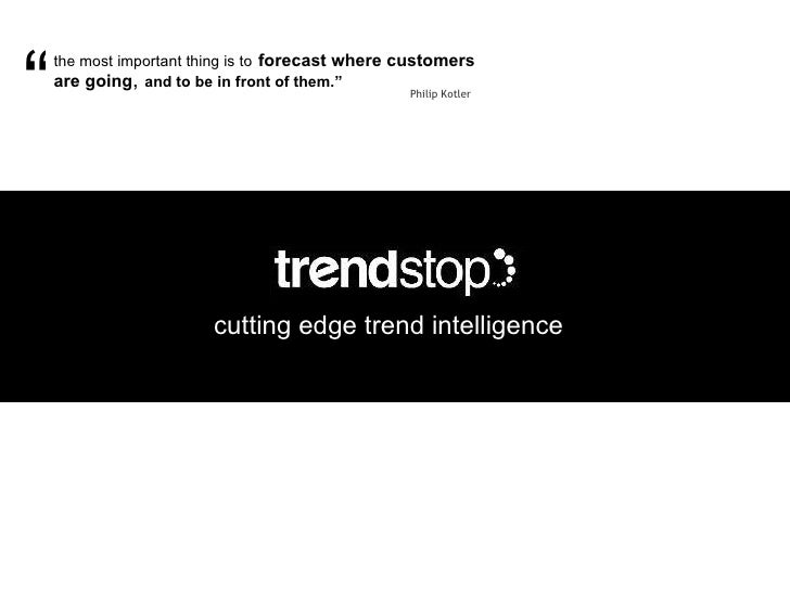 cutting edge trend intelligence the most important thing is to   forecast where customers are going ,  and to be in front ...