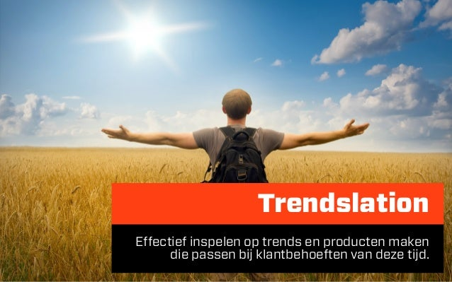 TrendslationEffectief inspelen op trends en producten maken      die passen bij klantbehoeften van deze tijd.