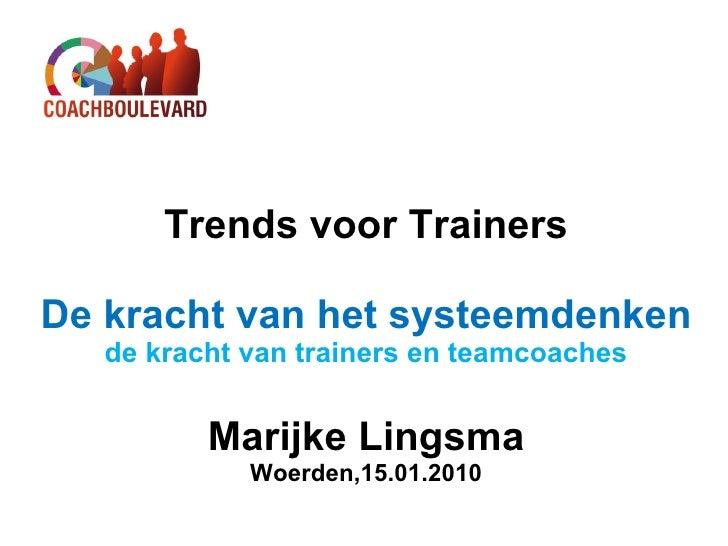 Trends voor Trainers De kracht van het systeemdenken de kracht van trainers en teamcoaches Marijke Lingsma Woerden,15.01.2...