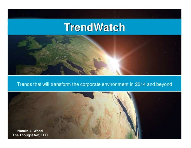 TrendWatchTrendWatch Trends that will transform the corporate environment in 2014 and beyond Natalie L. Wood The Thought N...