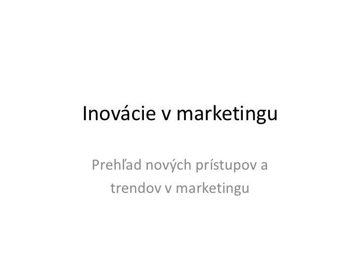 Inovácie v marketingu Prehľad nových prístupov a    trendov v marketingu