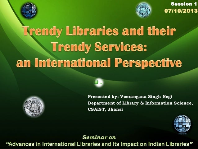 Presented by: Veerangana Singh Negi Department of Library & Information Science, CSAIST, Jhansi Session 1 07/10/2013