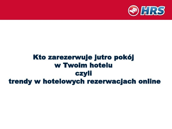 Kto zarezerwuje jutro pokój            w Twoim hotelu                 czylitrendy w hotelowych rezerwacjach online