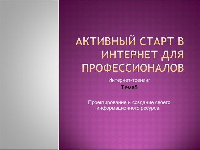 Интернет-тренинг            Тема5Проектирование и создание своего   информационного ресурса.