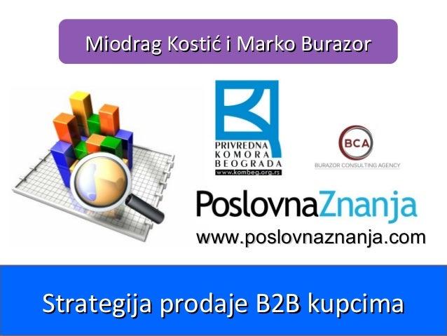 www.poslovnaznanja.com Miodrag Kostić i Marko BurazorMiodrag Kostić i Marko Burazor Strategija prodaje B2B kupcimaStrategi...