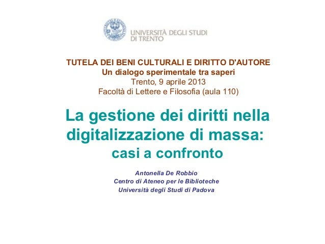 TUTELA DEI BENI CULTURALI E DIRITTO D'AUTORE Un dialogo sperimentale tra saperi Trento, 9 aprile 2013 Facoltà di Lettere e...
