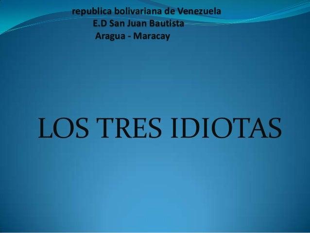 LOS TRES IDIOTASrepublica bolivariana de VenezuelaE.D San Juan BautistaAragua - Maracay