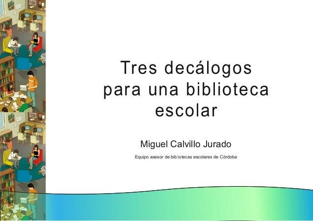 Tres d ecál og os para u n a bi bl i oteca escol ar Miguel Calvillo Jurado Equipo asesor de bibliotecas escolares de Córdo...
