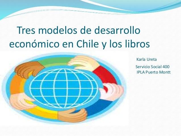Tres modelos de desarrollo económico en Chile y los libros Karla Ureta Servicio Social 400 IPLA Puerto Montt