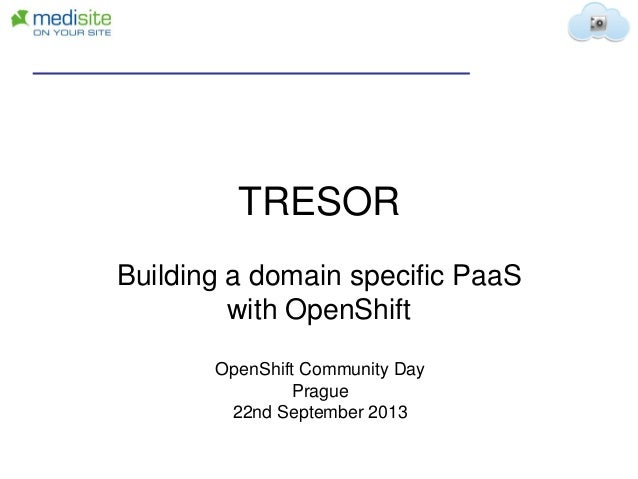TRESOR Building a domain specific PaaS with OpenShift OpenShift Community Day Prague 22nd September 2013