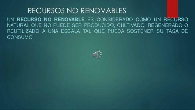 RECURSOS NO RENOVABLES UN RECURSO NO RENOVABLE ES CONSIDERADO COMO UN RECURSO NATURAL QUE NO PUEDE SER PRODUCIDO, CULTIVAD...