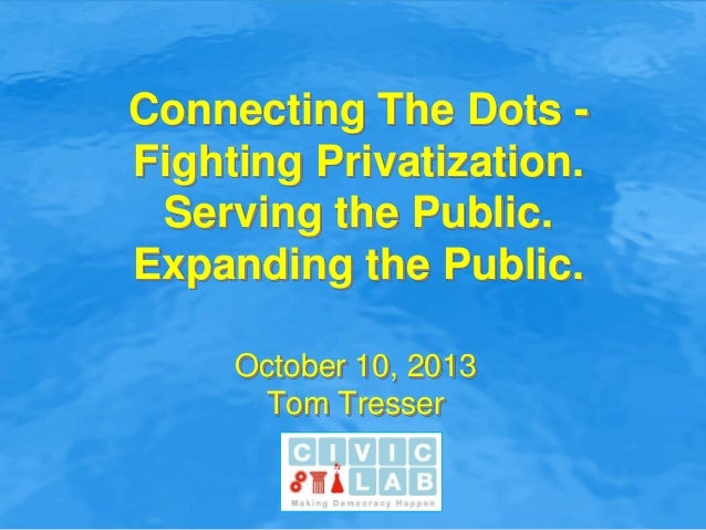 Connecting The Dots - Fighting Privatization. Serving the Public. Expanding the Public. October 10, 2013 Tom Tresser