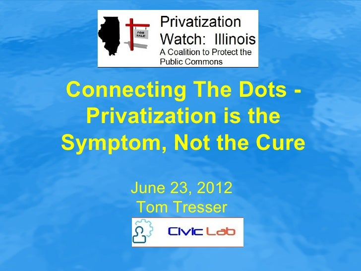 Connecting The Dots -  Privatization is theSymptom, Not the Cure      June 23, 2012       Tom Tresser