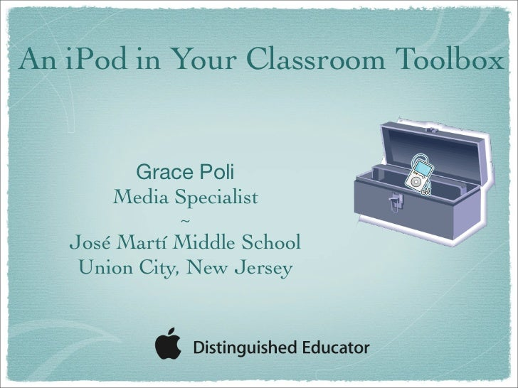 An iPod in Your Classroom Toolbox           Grace Poli        Media Specialist               ~    José Martí Middle School...