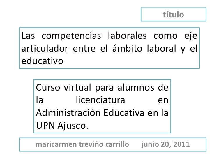 título<br />Las competencias laborales como eje articulador entre el ámbito laboral y el educativo<br />Curso virtual para...