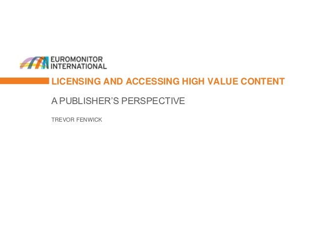 LICENSING AND ACCESSING HIGH VALUE CONTENTA PUBLISHER'S PERSPECTIVETREVOR FENWICK