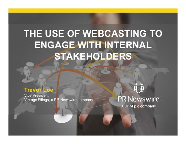 THE USE OF WEBCASTING TO ENGAGE WITH INTERNAL STAKEHOLDERS  Trevor Loe Vice President Vintage Filings, a PR Newswire compa...